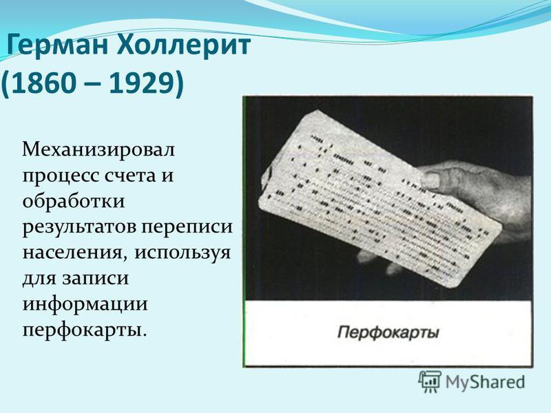 Герман Холлерит (1860 – 1929) Механизировал процесс счета и обработки результатов переписи населения, используя для записи информации перфокарты.