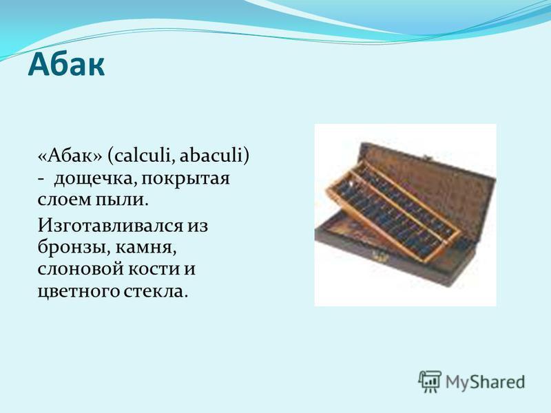 Абак «Абак» (calculi, abaculi) - дощечка, покрытая слоем пыли. Изготавливался из бронзы, камня, слоновой кости и цветного стекла.