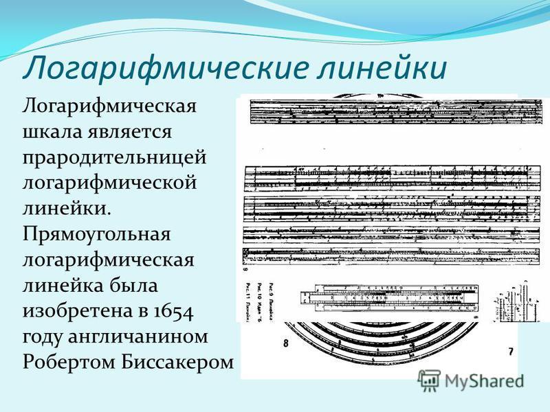 Логарифмические линейки Логарифмическая шкала является прародительницей логарифмической линейки. Прямоугольная логарифмическая линейка была изобретена в 1654 году англичанином Робертом Биссакером