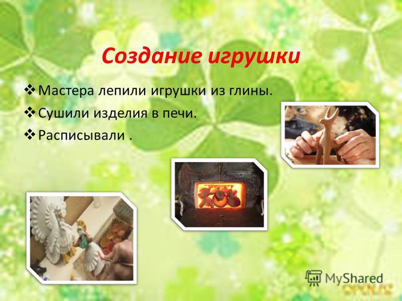 Дымковская игрушка один из самых старинных промыслов Руси, который существует на Вятской земле более четырёхсот лет. Возникновение игрушки связывают с весенним праздником Свистунья, к которому женское население слободы Дымково лепило глиняные свистул
