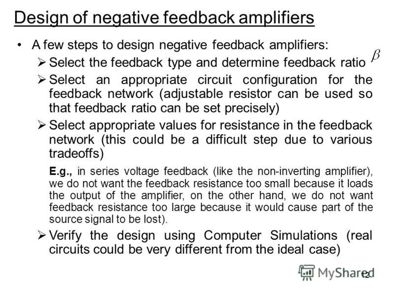 12 Design of negative feedback amplifiers A few steps to design negative feedback amplifiers: Select the feedback type and determine feedback ratio Select an appropriate circuit configuration for the feedback network (adjustable resistor can be used