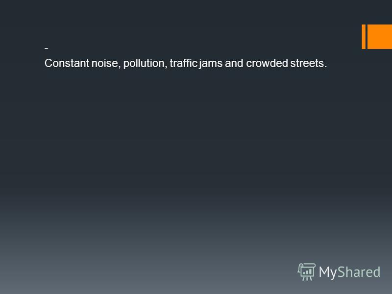 - Constant noise, pollution, traffic jams and crowded streets.