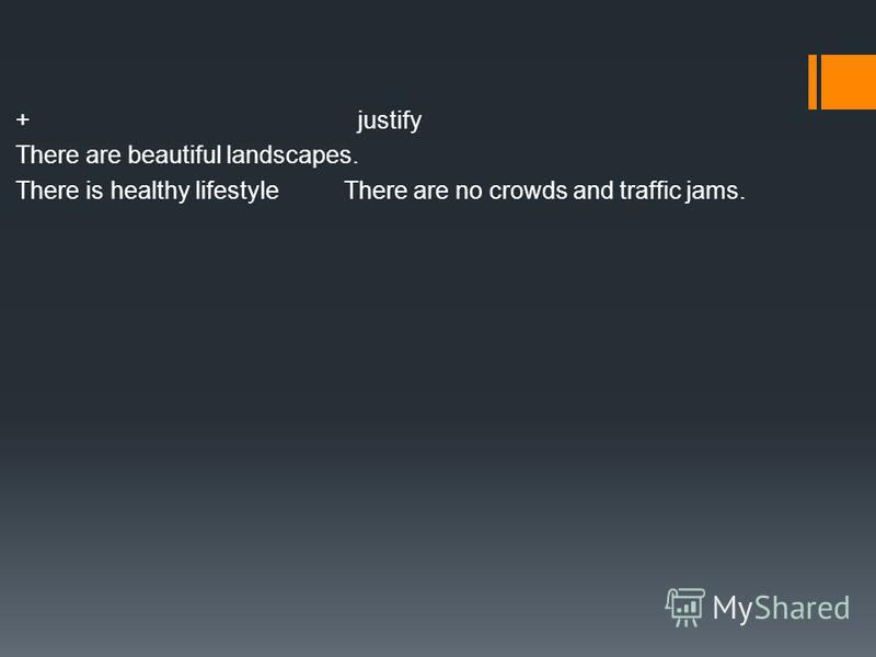 + justify There are beautiful landscapes. There is healthy lifestyle There are no crowds and traffic jams.