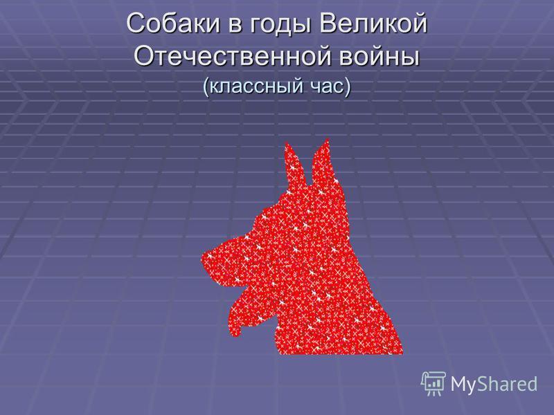 Собаки в годы Великой Отечественной войны (классный час)