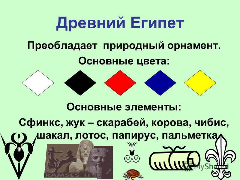 Древний Египет Преобладает природный орнамент. Основные цвета: Основные элементы: Сфинкс, жук – скарабей, корова, чибис, шакал, лотос, папирус, пальметта.
