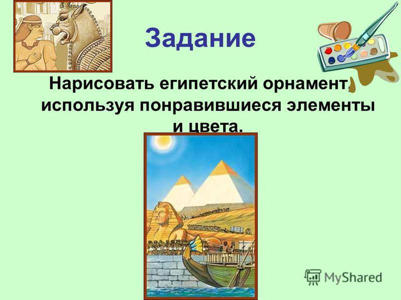 Задание Нарисовать египетский орнамент, используя понравившиеся элементы и цвета.