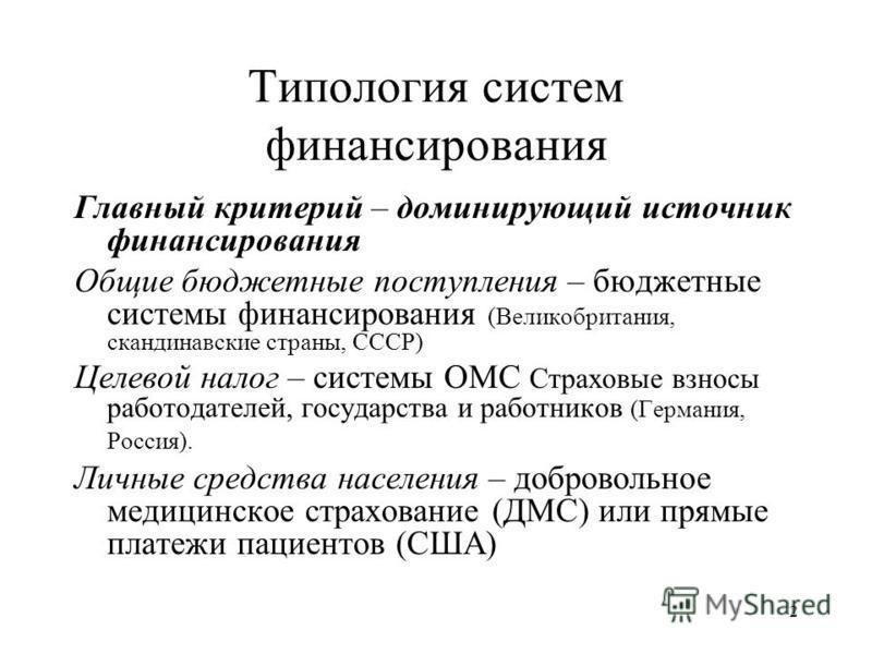 2 Типология систем финансирования Главный критерий – доминирующий источник финансирования Общие бюджетные поступления – бюджетные системы финансирования (Великобритания, скандинавские страны, СССР) Целевой налог – системы ОМС Страховые взносы работод