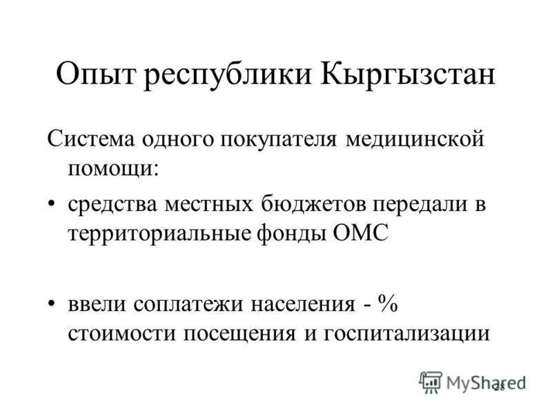28 Опыт республики Кыргызстан Система одного покупателя медицинской помощи: средства местных бюджетов передали в территориальные фонды ОМС ввели со платежи населения - % стоимости посещения и госпитализации