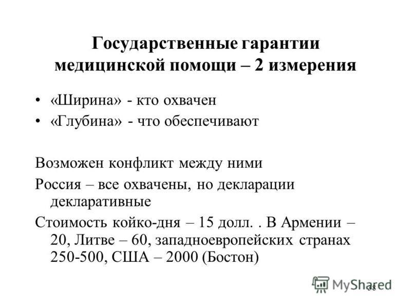 38 Государственные гарантии медицинской помощи – 2 измерения «Ширина» - кто охвачен «Глубина» - что обеспечивают Возможен конфликт между ними Россия – все охвачены, но декларации декларативные Стоимость койко-дня – 15 долл.. В Армении – 20, Литве – 6