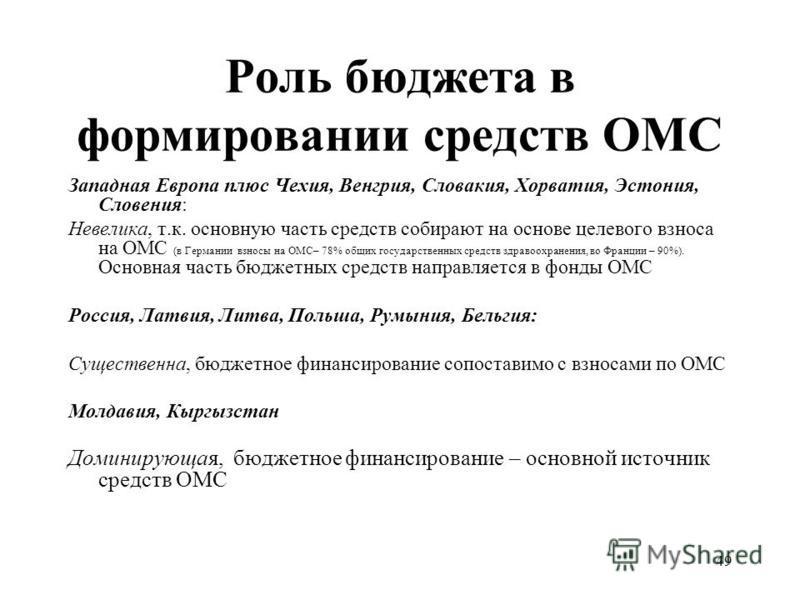 49 Роль бюджета в формировании средств ОМС Западная Европа плюс Чехия, Венгрия, Словакия, Хорватия, Эстония, Словения: Невелика, т.к. основную часть средств собирают на основе целевого взноса на ОМС (в Германии взносы на ОМС– 78% общих государственны
