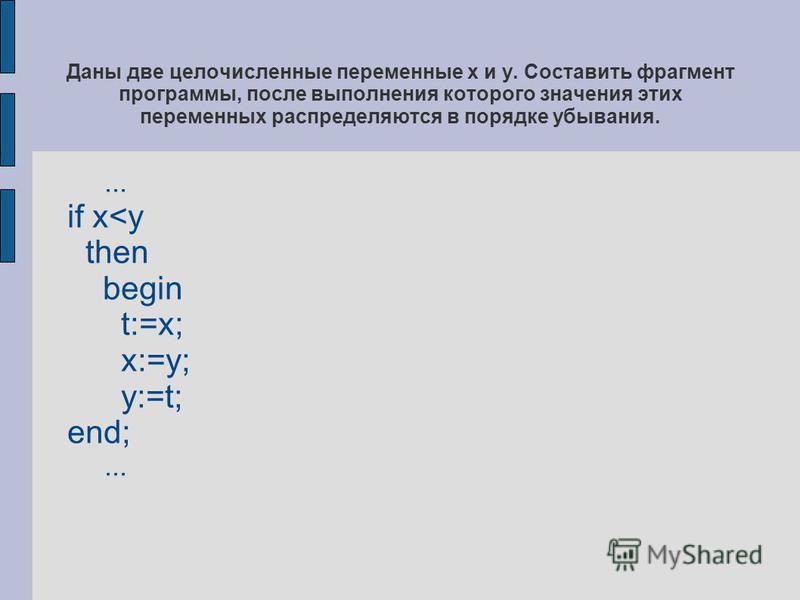 Даны две целочисленные переменные х и y. Составить фрагмент программы, после выполнения которого значения этих переменных распределяются в порядке убывания.... if x<y then begin t:=x; x:=y; y:=t; end;...