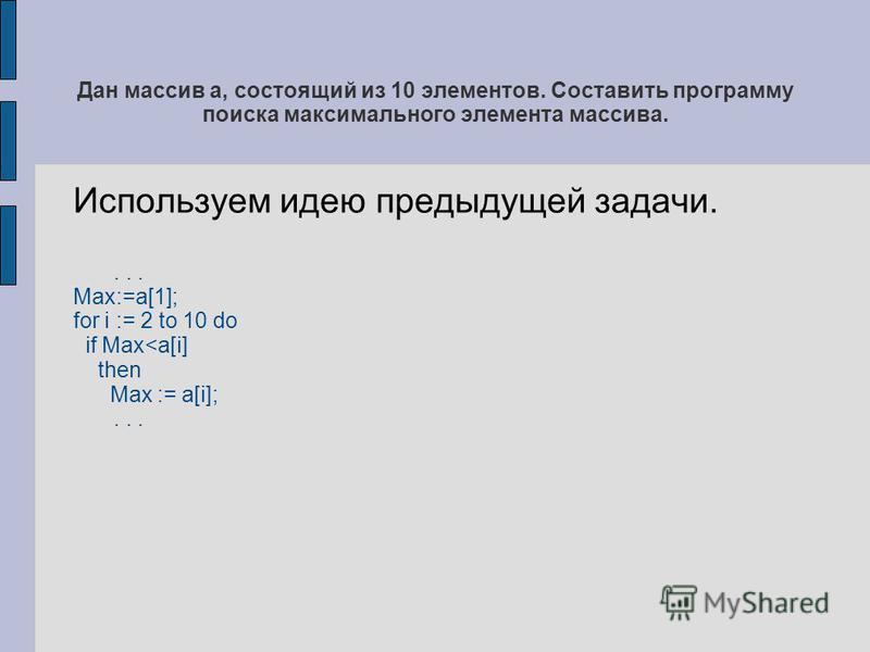 Дан массив а, состоящий из 10 элементов. Составить программу поиска максимального элемента массива. Используем идею предыдущей задачи.... Max:=a[1]; for i := 2 to 10 do if Max<a[i] then Max := a[i];...