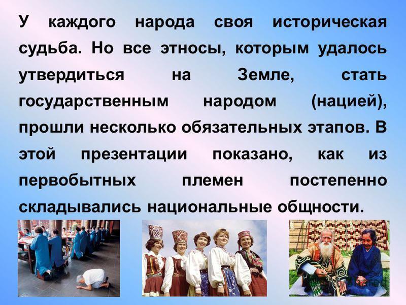 У каждого народа своя историческая судьба. Но все этносы, которым удалось утвердиться на Земле, стать государственным народом (нацией), прошли несколько обязательных этапов. В этой презентации показано, как из первобытных племен постепенно складывали