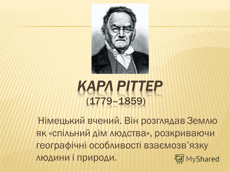 Німецький вчений. Він розглядав Землю як «спільний дім людства», розкриваючи географічні особливості взаємозвязку людини і природи.