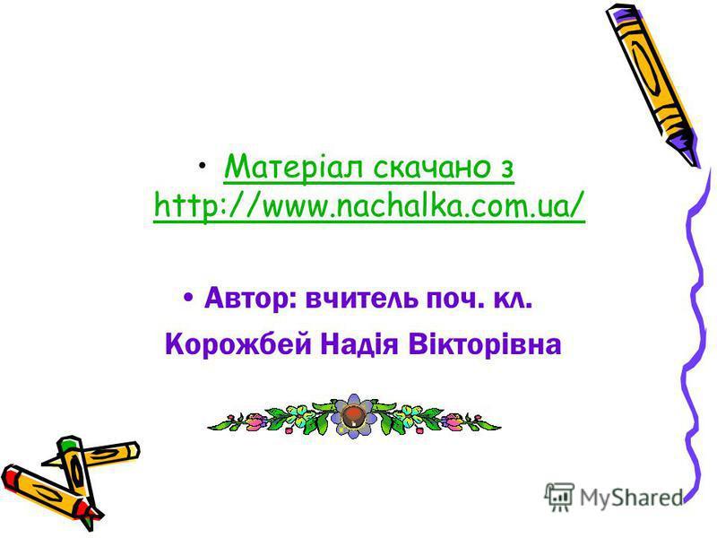 Матеріал скачано з http://www.nachalka.com.ua/Матеріал скачано з http://www.nachalka.com.ua/ Автор: вчитель поч. кл. Корожбей Надія Вікторівна