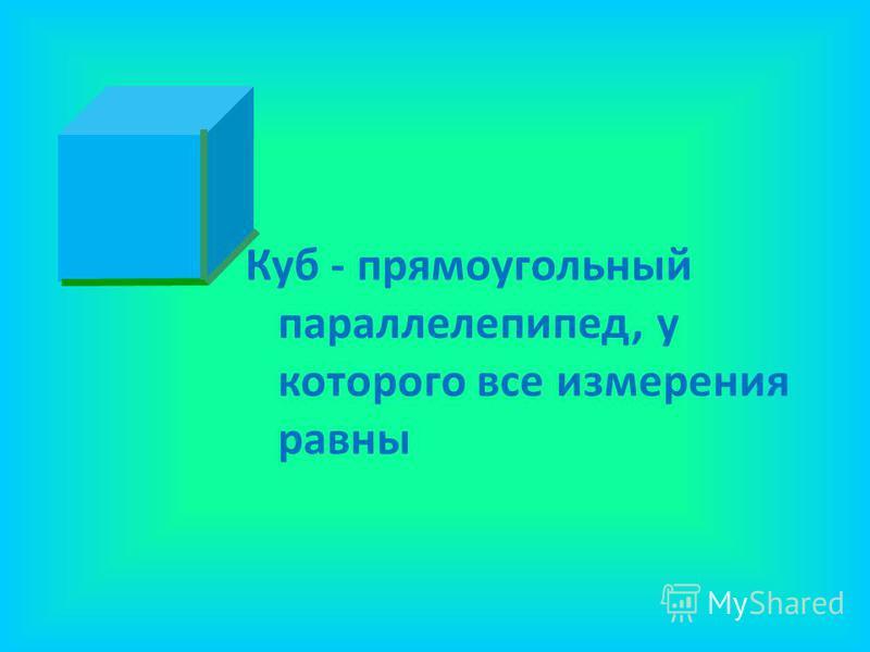 Куб - прямоугольный параллелепипед, у которого все измерения равны