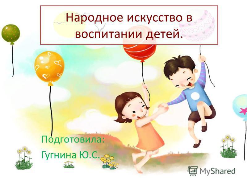 Народное искусство в воспитании детей. Подготовила: Гугнина Ю.С.