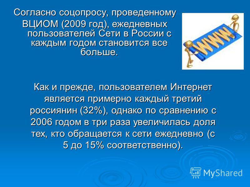 Согласно соцопросу, проведенному ВЦИОМ (2009 год), ежедневных пользователей Сети в России с каждым годом становится все больше. Как и прежде, пользователем Интернет является примерно каждый третий россиянин (32%), однако по сравнению с 2006 годом в т