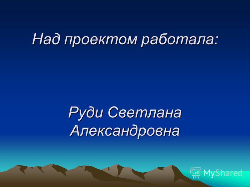 Над проектом работала: Руди Светлана Александровна