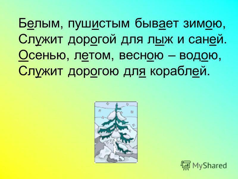 Белым, пушистым бывает зимою, Служит дорогой для лыж и саней. Осенью, летом, весною – водою, Служит дорогою для кораблей.