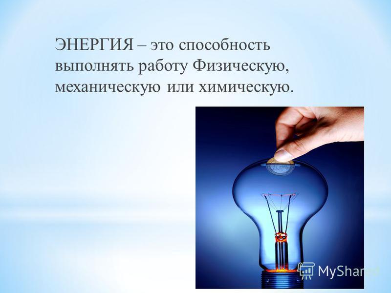 ЭНЕРГИЯ – это способность выполнять работу Физическую, механическую или химическую.
