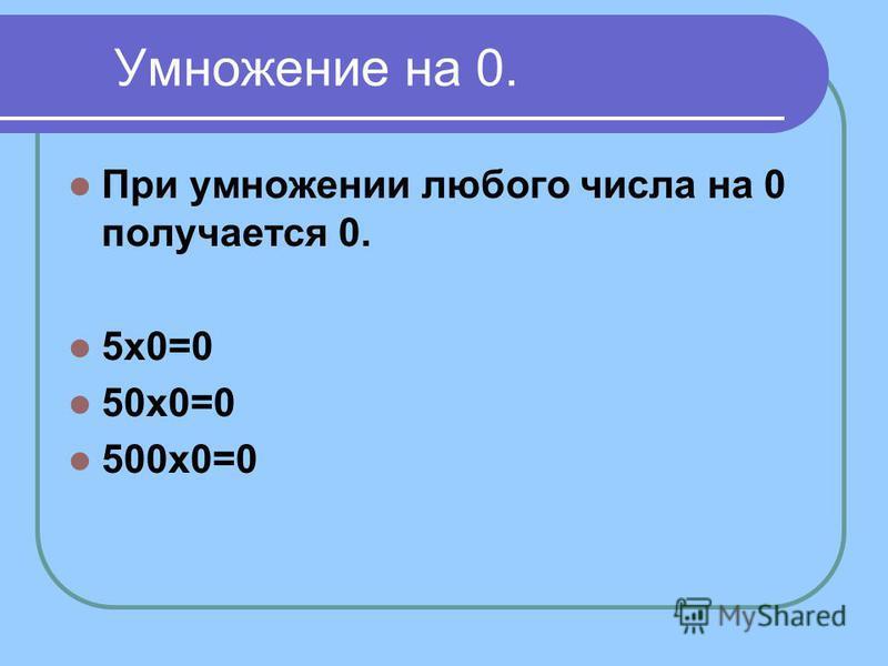Умножение на 0. При умножении любого числа на 0 получается 0. 5 х 0=0 50 х 0=0 500 х 0=0