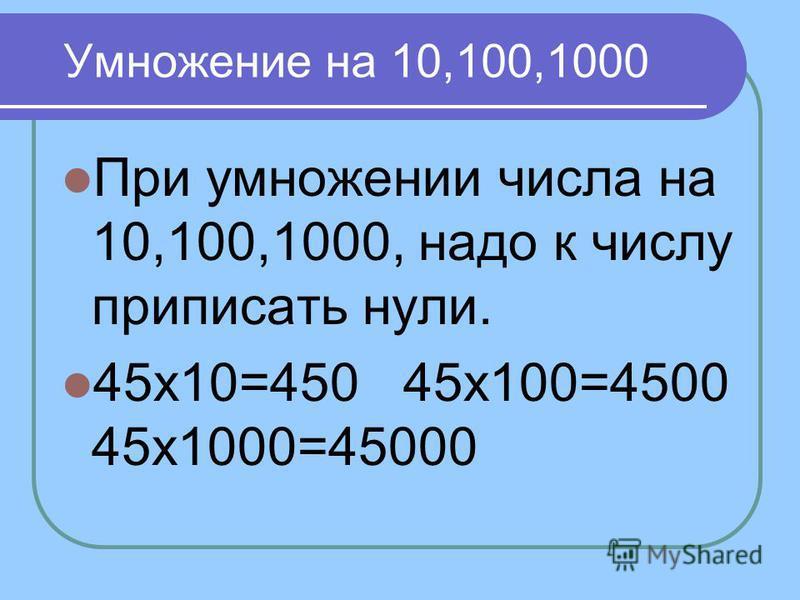 Умножение на 10,100,1000 При умножении числа на 10,100,1000, надо к числу приписать нули. 45 х 10=450 45 х 100=4500 45 х 1000=45000