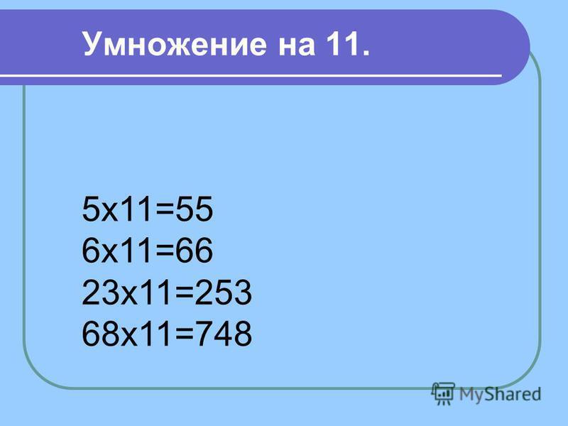 Умножение на 11. 5 х 11=55 6 х 11=66 23 х 11=253 68 х 11=748