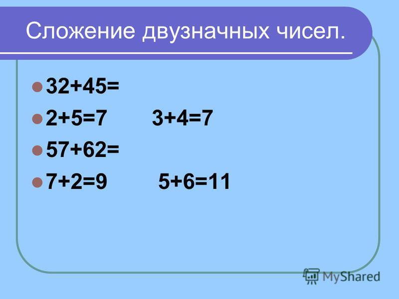 Сложение двузначных чисел. 32+45= 2+5=7 3+4=7 57+62= 7+2=9 5+6=11