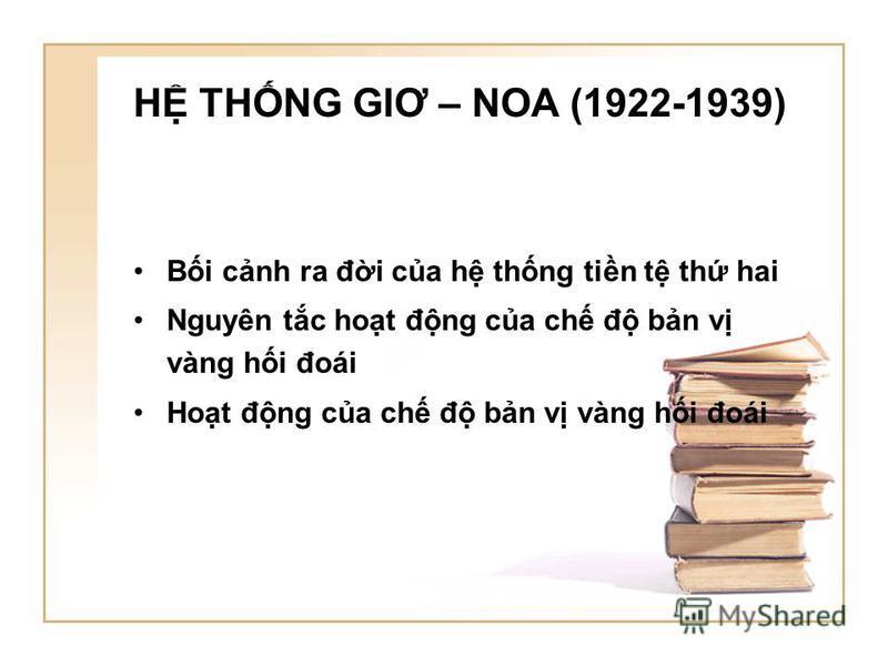 H THNG GIƠ – NOA (1922-1939) Bi cnh ra đi ca h thng tin t th hai Nguyên tc hot đng ca ch đ bn v vàng hi đoái Hot đng ca ch đ bn v vàng hi đoái
