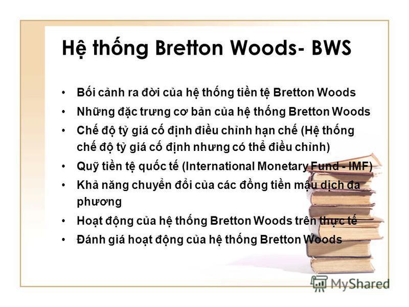 H th ng Bretton Woods- BWS Bi cnh ra đi ca h thng tin t Bretton Woods Nhng đc trưng cơ bn ca h thng Bretton Woods Ch đ t giá c đnh điu chnh hn ch (H thng ch đ t giá c đnh nhưng có th điu chnh) Qu tin t quc t (International Monetary Fund - IMF) Kh năn