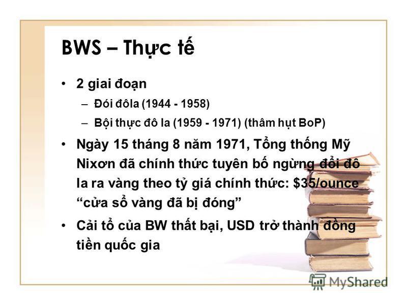 BWS – Th c t 2 giai đon –Đói đôla (1944 - 1958) –Bi thc đô la (1959 - 1971) (thâm ht BoP) Ngày 15 tháng 8 năm 1971, Tng thng M Nixơn đã chính thc tuyên b ngng đi đô la ra vàng theo t giá chính thc: $35/ounce ca s vàng đã b đóng Ci t ca BW tht bi, USD