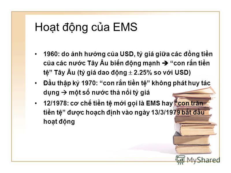 Hot đng ca EMS 1960: do nh hưng ca USD, t giá gia các đng tin ca các nưc Tây Âu bin đng mnh con rn tin t Tây Âu (t giá dao đng 2.25% so vi USD) Đu thp k 1970: con rn tin t không phát huy tác dng mt s nưc th ni t giá 12/1978: cơ ch tin t mi gi là EMS
