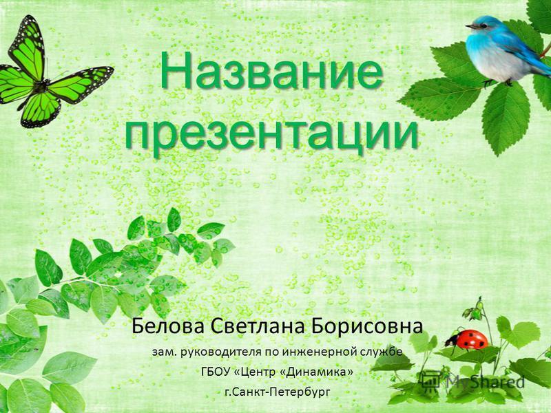 Название презентации Белова Светлана Борисовна зам. руководителя по инженерной службе ГБОУ «Центр «Динамика» г.Санкт-Петербург