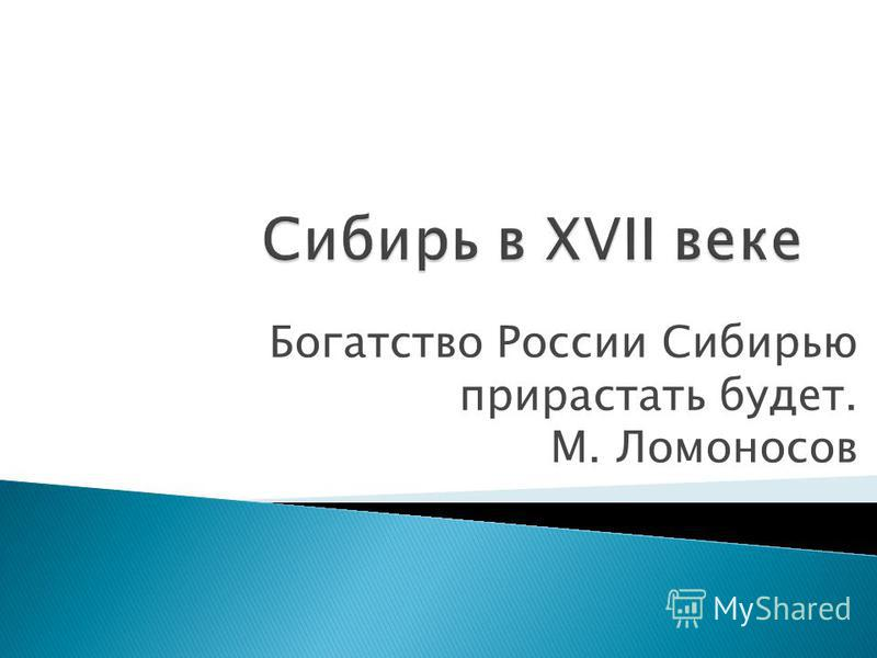 Богатство России Сибирью прирастать будет. М. Ломоносов
