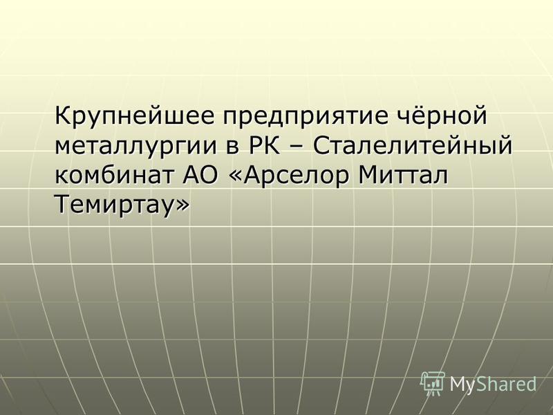 Крупнейшее предприятие чёрной металлургии в РК – Сталелитейный комбинат АО «Арселор Миттал Темиртау»