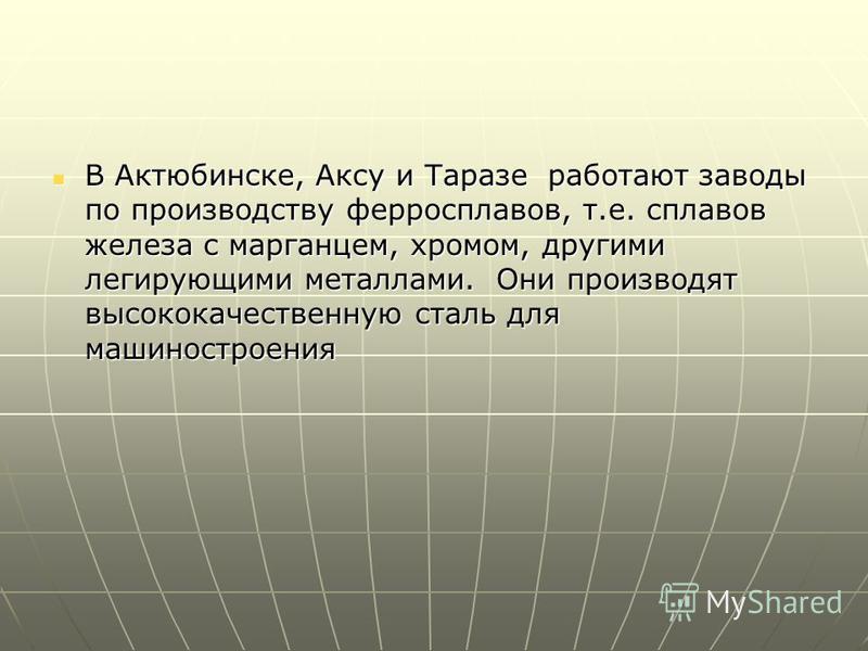 В Актюбинске, Аксу и Таразе работают заводы по производству ферросплавов, т.е. сплавов железа с марганцем, хромом, другими легирующими металлами. Они производят высококачественную сталь для машиностроения В Актюбинске, Аксу и Таразе работают заводы п