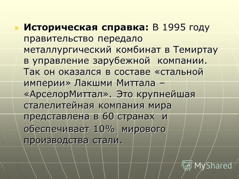 Историческая справка: В 1995 году правительство передало металлургический комбинат в Темиртау в управление зарубежной компании. Так он оказался в составе «стальной империи» Лакшми Миттала – «Арселор Миттал». Это крупнейшая сталелитейная компания мира