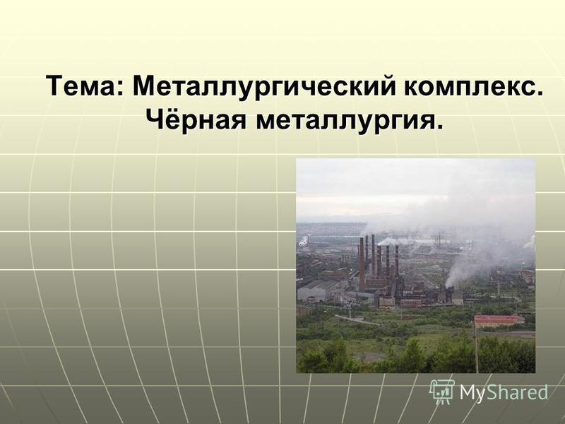 Тема: Металлургический комплекс. Чёрная металлургия.