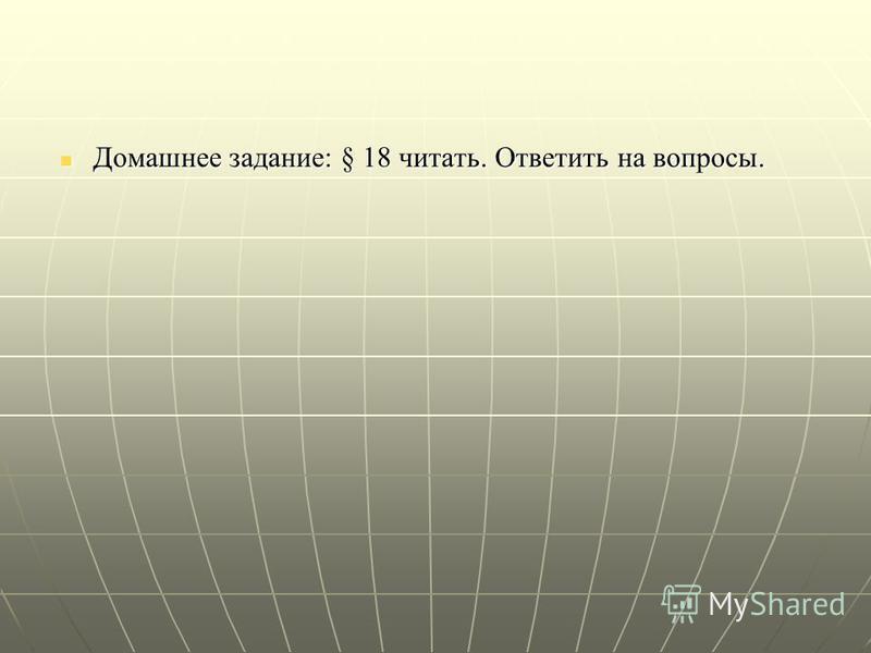 Домашнее задание: § 18 читать. Ответить на вопросынн. Домашнее задание: § 18 читать. Ответить на вопросынн.