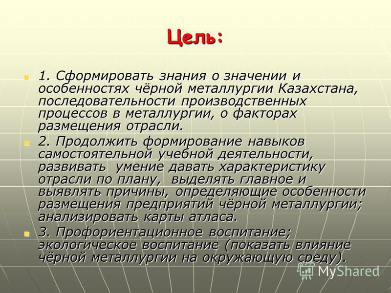 Цель: 1. Сформировать знания о значении и особенностях чёрной металлургии Казахстана, последовательности производственных процессов в металлургии, о факторах размещения отрасли. 1. Сформировать знания о значении и особенностях чёрной металлургии Каза