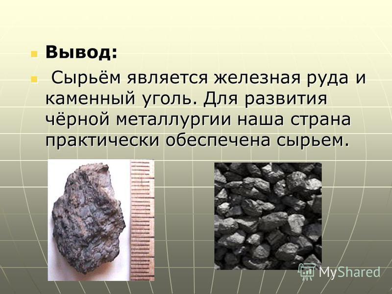 Вывод: Вывод: Сырьём является железная руда и каменный уголь. Для развития чёрной металлургии наша страна практически обеспечена сыннрьем. Сырьём является железная руда и каменный уголь. Для развития чёрной металлургии наша страна практически обеспеч