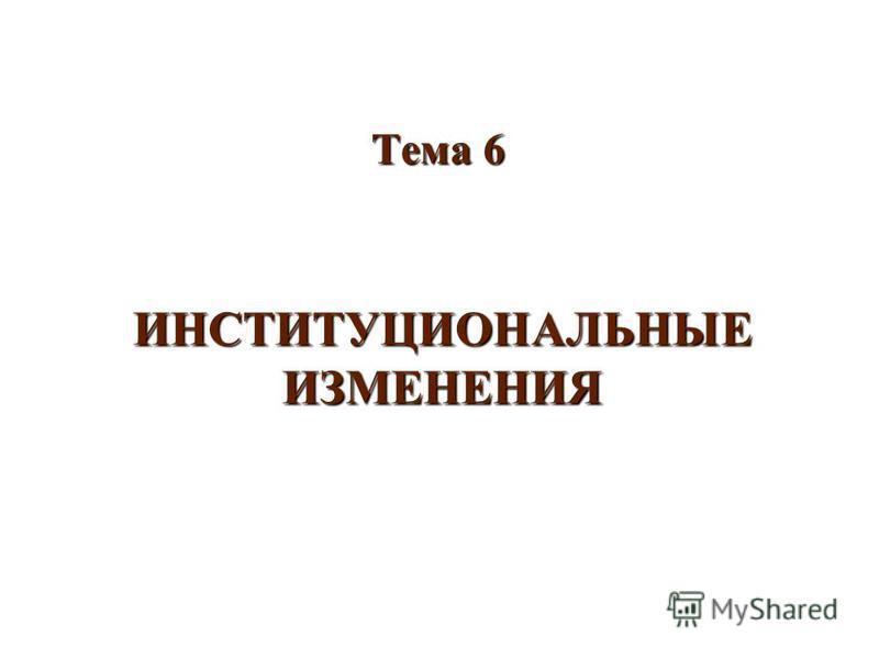 ИНСТИТУЦИОНАЛЬНЫЕ ИЗМЕНЕНИЯ Тема 6