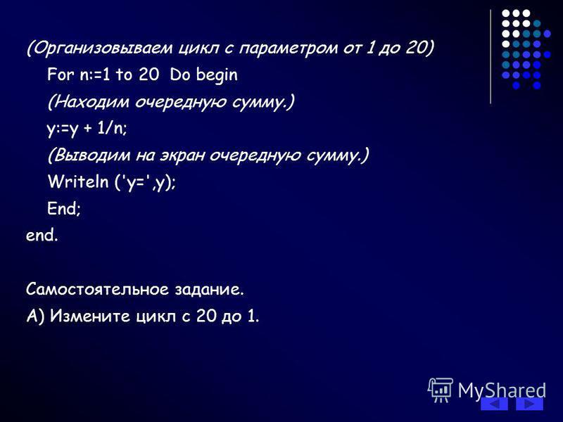 Составить программу вычисления значения выражения y=1+1/2+1/3+… +1/20. В данном случае целесообразно организовать цикл с параметром, изменяющимся от 1 до 20, то есть шаг изменения параметра равен +1. Обозначим: у очередное значение суммы дробей; n па