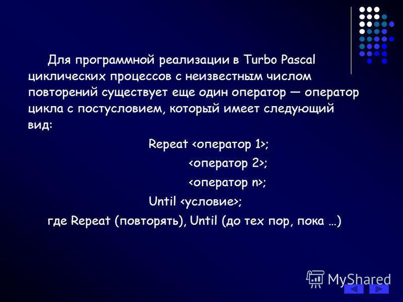 Оператор цикла с постусловием Repeat (повторять) Until (до тех пор, пока) Если цикл должен повториться по TRUE, то используйте управляющее слово WHILE. Если цикл должен повториться по FALSE, то используйте управляющее слово UNTIL.