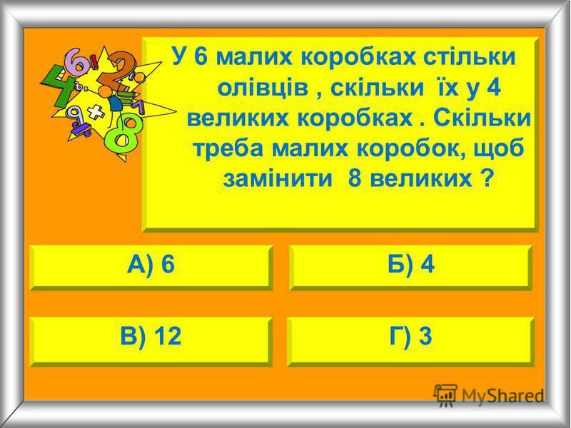 А) 6 Б) 4 В) 12Г) 3 У 6 малих коробках стільки олівців, скільки їх у 4 великих коробках. Скільки треба малих коробок, щоб замінити 8 великих ?