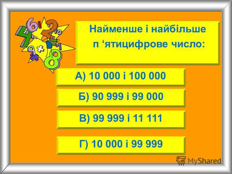 Найменше і найбільше п ятицифрове число: А) 10 000 і 100 000 Б) 90 999 і 99 000 В) 99 999 і 11 111 Г) 10 000 і 99 999
