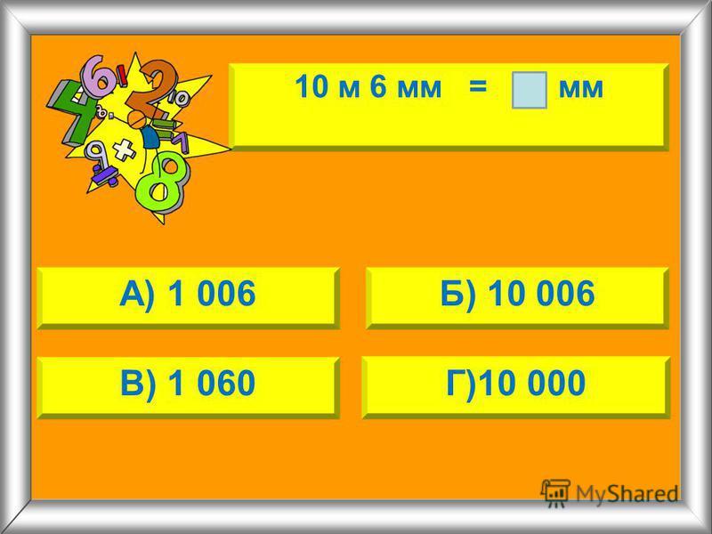 10 м 6 мм = мм А) 1 006Б) 10 006 В) 1 060Г)10 000
