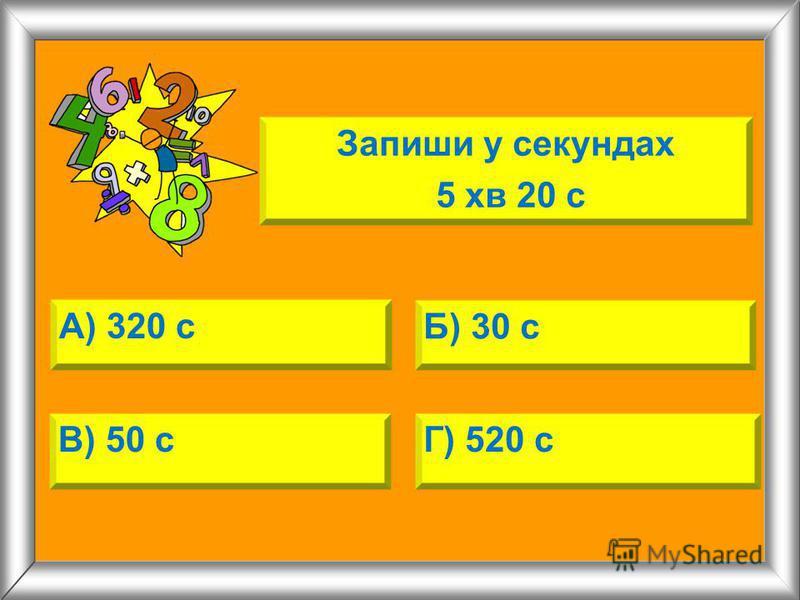 А) 320 с Б) 30 с В) 50 сГ) 520 с Запиши у секундах 5 хв 20 с