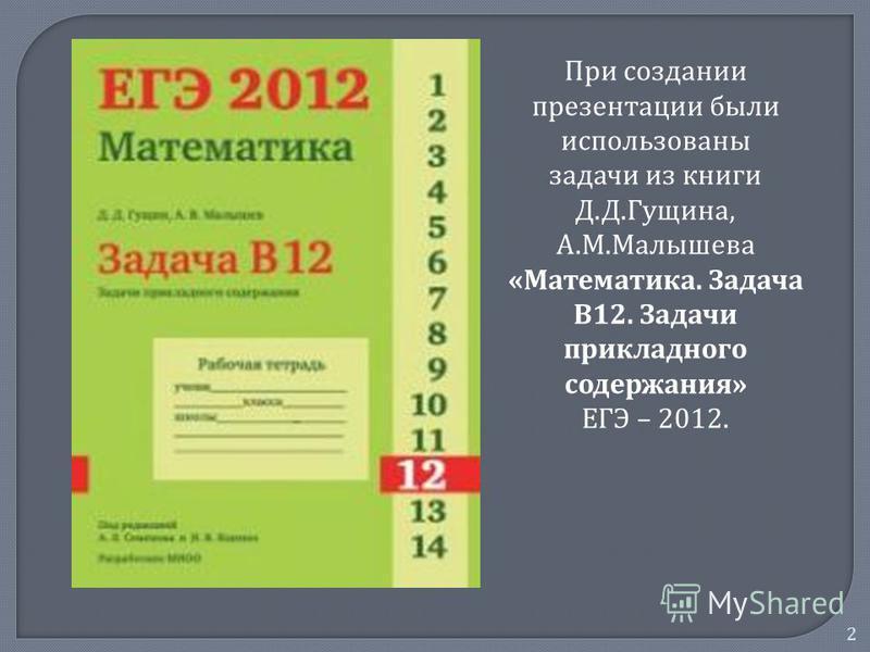 2 При создании презентации были использованы задачи из книги Д.Д.Гущина, А.М.Малышева «Математика. Задача В12. Задачи прикладного содержания» ЕГЭ – 2012.